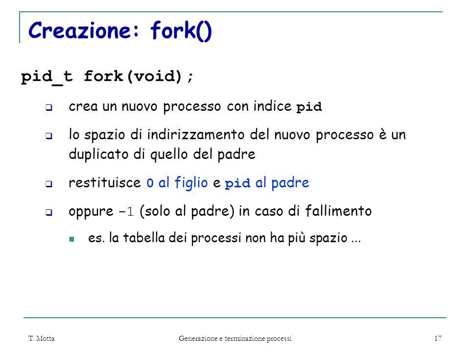 T. Motta Generazione e terminazione processi 17 Creazione: fork() pid_t fork(void);  crea un nuovo processo con indice pid  lo spazio di indirizzame