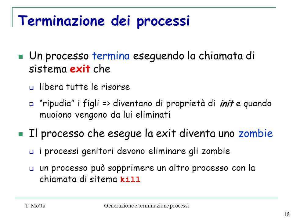 T. MottaGenerazione e terminazione processi 18 Terminazione dei processi Un processo termina eseguendo la chiamata di sistema exit che  libera tutte