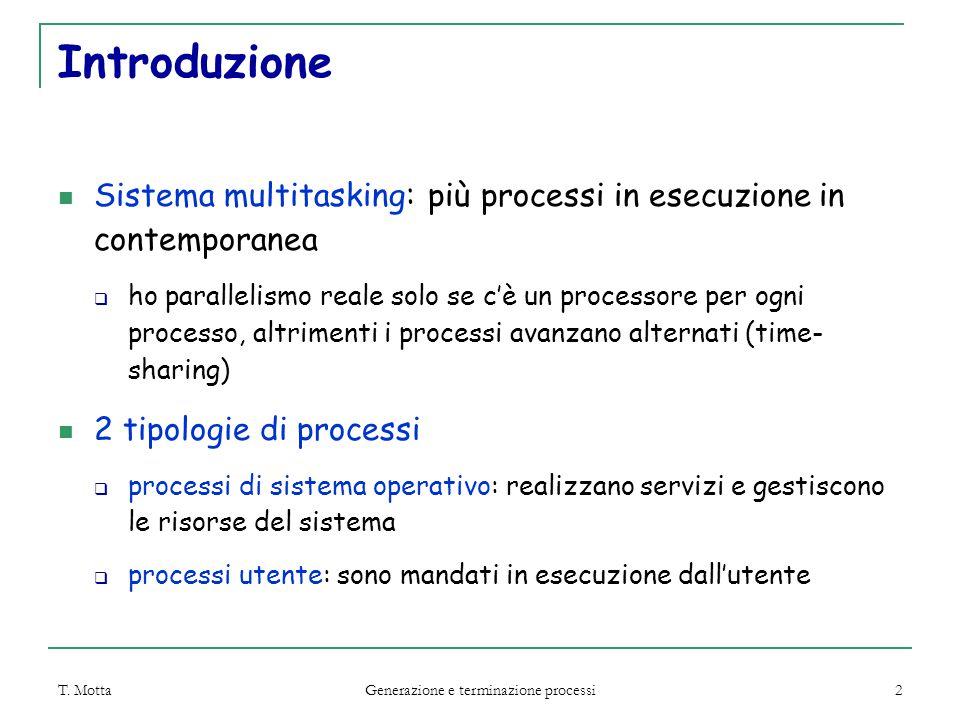 T. Motta Generazione e terminazione processi 2 Introduzione Sistema multitasking: più processi in esecuzione in contemporanea  ho parallelismo reale
