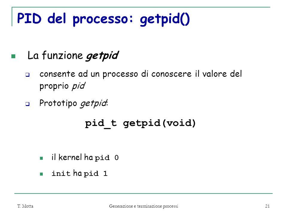 T. Motta Generazione e terminazione processi 21 PID del processo: getpid() La funzione getpid  consente ad un processo di conoscere il valore del pro