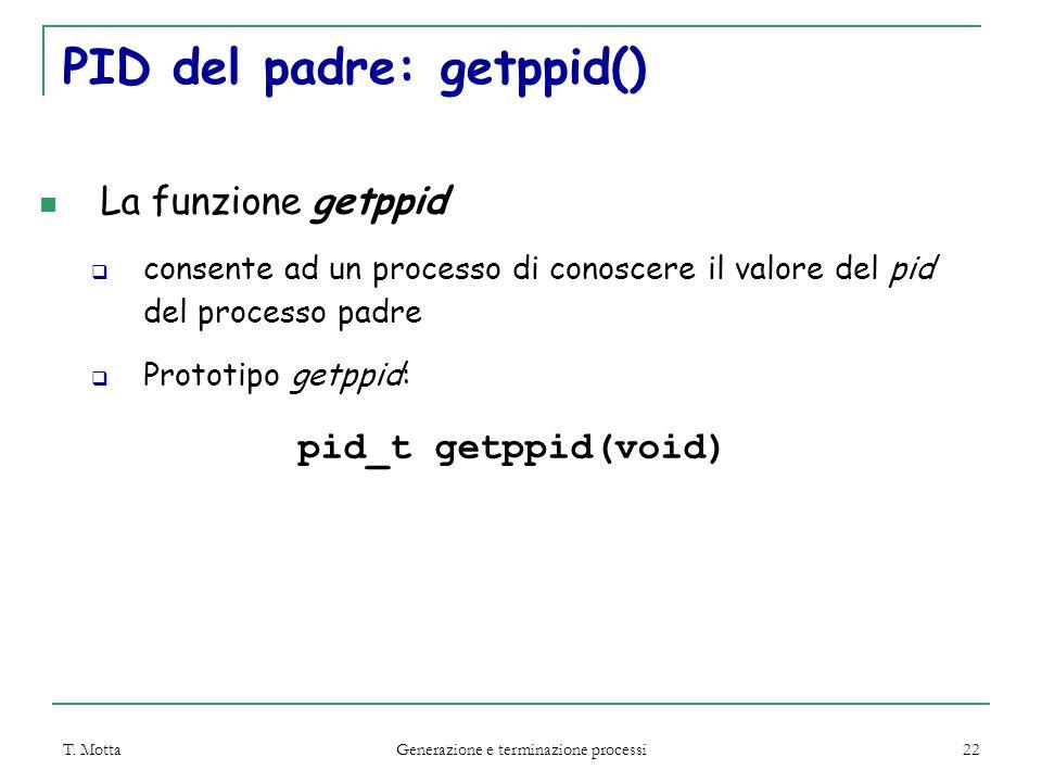 T. Motta Generazione e terminazione processi 22 PID del padre: getppid() La funzione getppid  consente ad un processo di conoscere il valore del pid
