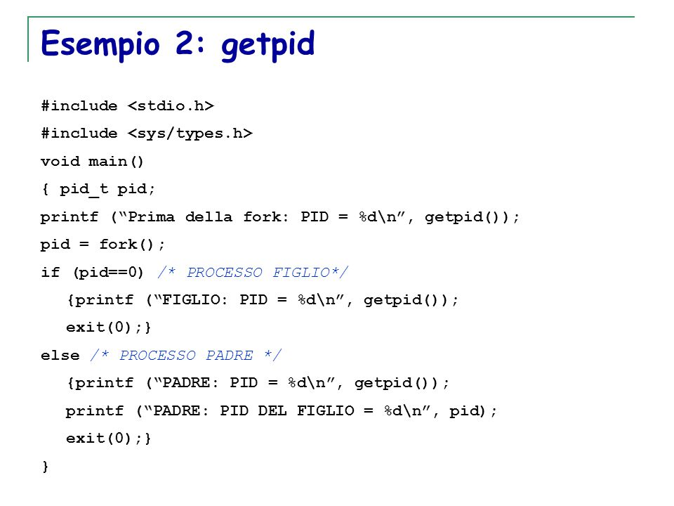 "T. Motta Generazione e terminazione processi 24 Esempio 2: getpid #include void main() { pid_t pid; printf (""Prima della fork: PID = %d\n"", getpid());"
