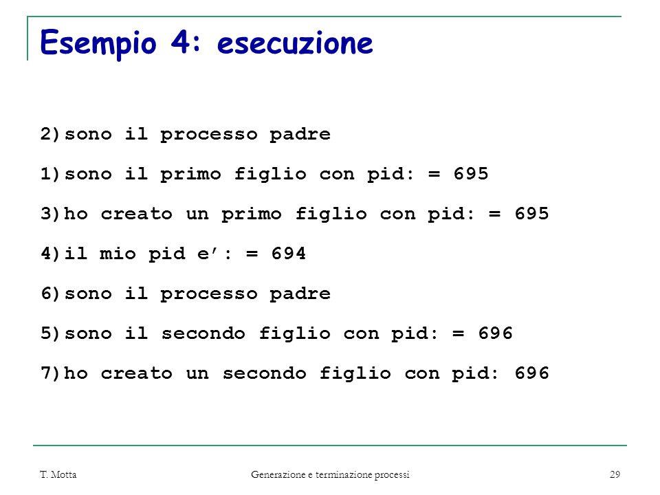T. Motta Generazione e terminazione processi 29 Esempio 4: esecuzione 2)sono il processo padre 1)sono il primo figlio con pid: = 695 3)ho creato un pr