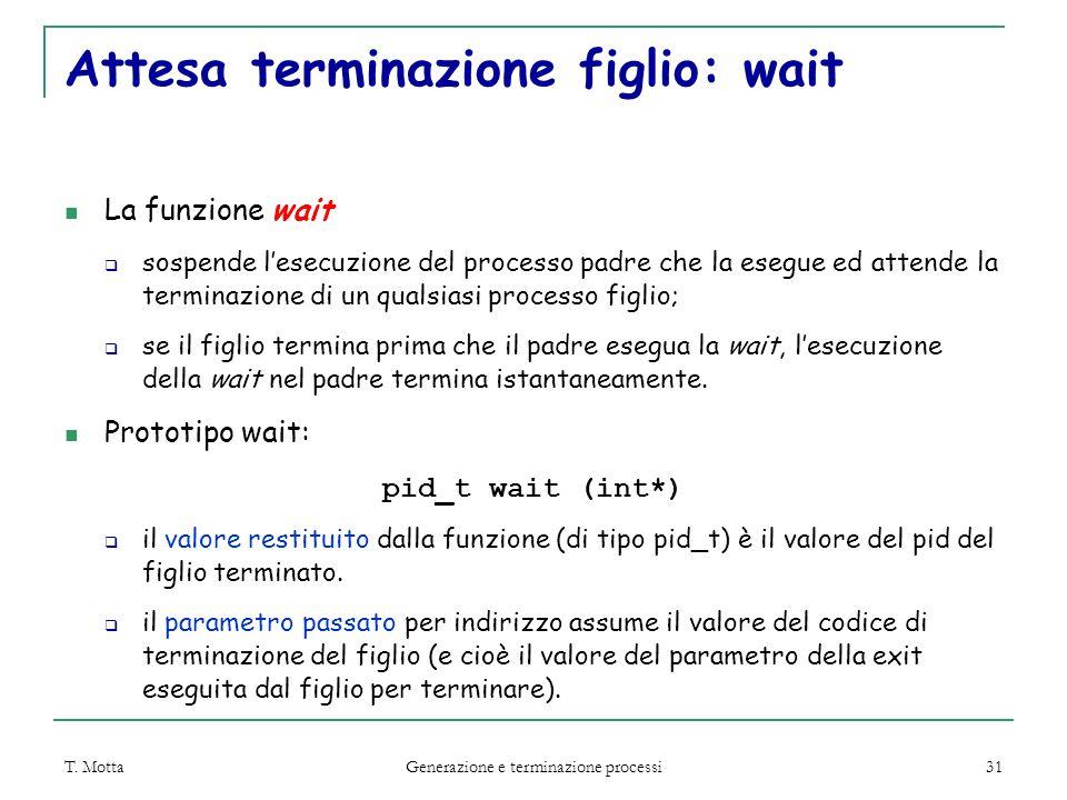 T. Motta Generazione e terminazione processi 31 Attesa terminazione figlio: wait La funzione wait  sospende l'esecuzione del processo padre che la es