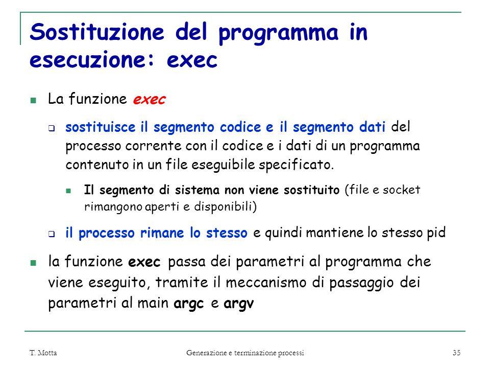 T. Motta Generazione e terminazione processi 35 Sostituzione del programma in esecuzione: exec La funzione exec  sostituisce il segmento codice e il