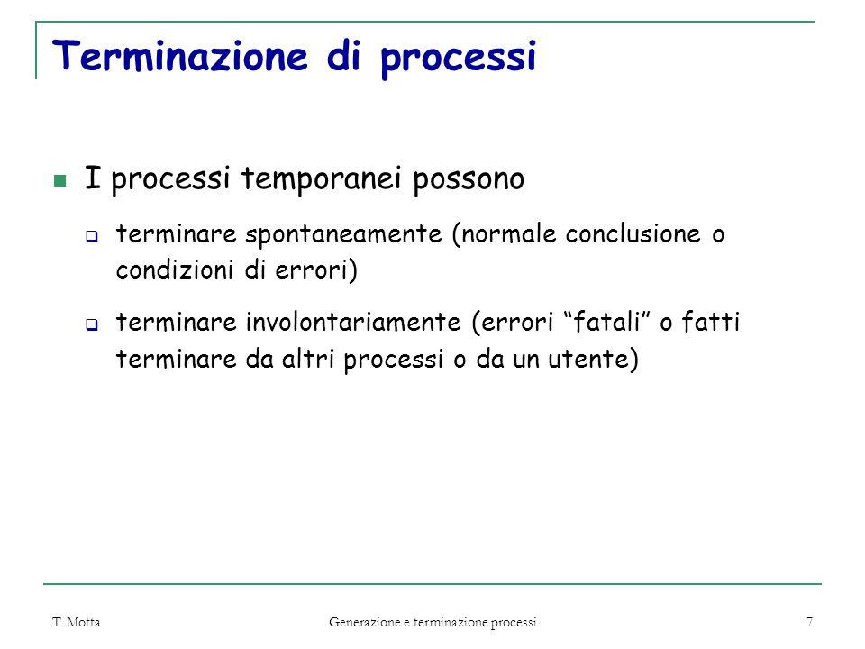 T. Motta Generazione e terminazione processi 7 Terminazione di processi I processi temporanei possono  terminare spontaneamente (normale conclusione