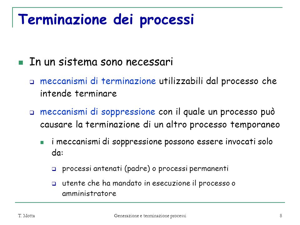 T. Motta Generazione e terminazione processi 8 Terminazione dei processi In un sistema sono necessari  meccanismi di terminazione utilizzabili dal pr