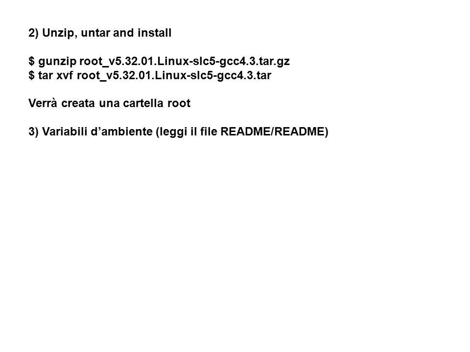 2) Unzip, untar and install $ gunzip root_v5.32.01.Linux-slc5-gcc4.3.tar.gz $ tar xvf root_v5.32.01.Linux-slc5-gcc4.3.tar Verrà creata una cartella root 3) Variabili d'ambiente (leggi il file README/README)