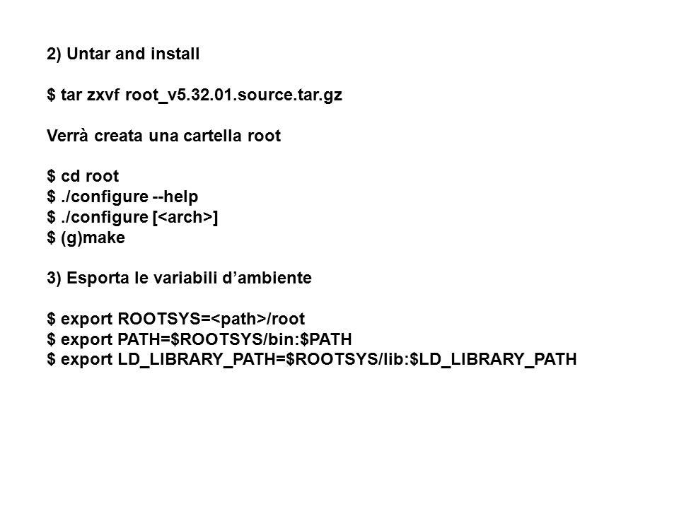 2) Untar and install $ tar zxvf root_v5.32.01.source.tar.gz Verrà creata una cartella root $ cd root $./configure --help $./configure [ ] $ (g)make 3)