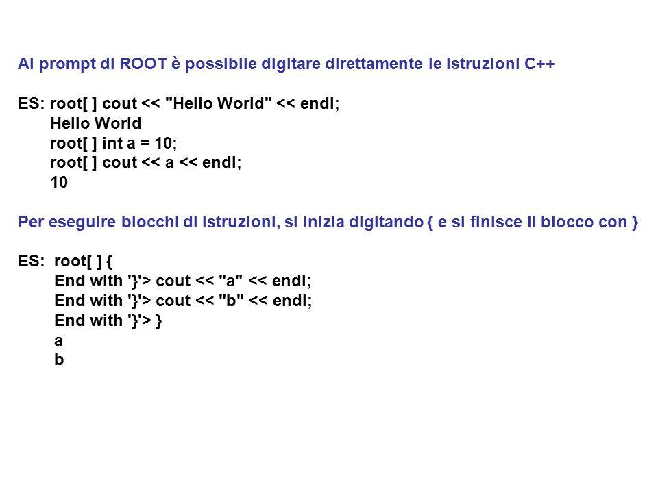 Al prompt di ROOT è possibile digitare direttamente le istruzioni C++ ES: root[ ] cout << Hello World << endl; Hello World root[ ] int a = 10; root[ ] cout << a << endl; 10 Per eseguire blocchi di istruzioni, si inizia digitando { e si finisce il blocco con } ES: root[ ] { End with } > cout << a << endl; End with } > cout << b << endl; End with } > } a b