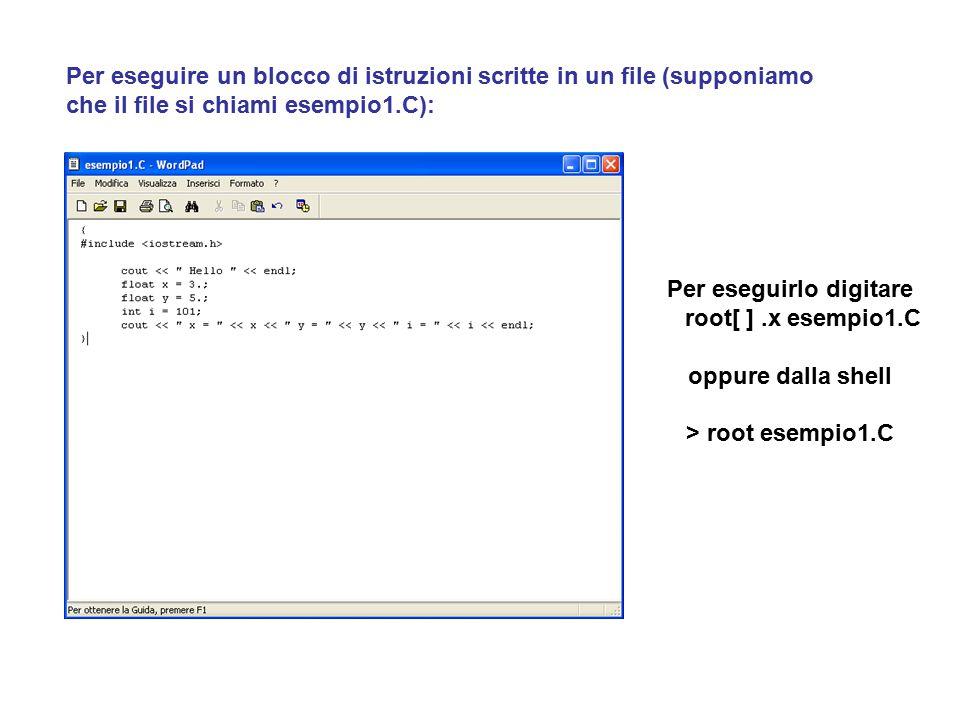 Per eseguire un blocco di istruzioni scritte in un file (supponiamo che il file si chiami esempio1.C): Per eseguirlo digitare root[ ].x esempio1.C oppure dalla shell > root esempio1.C