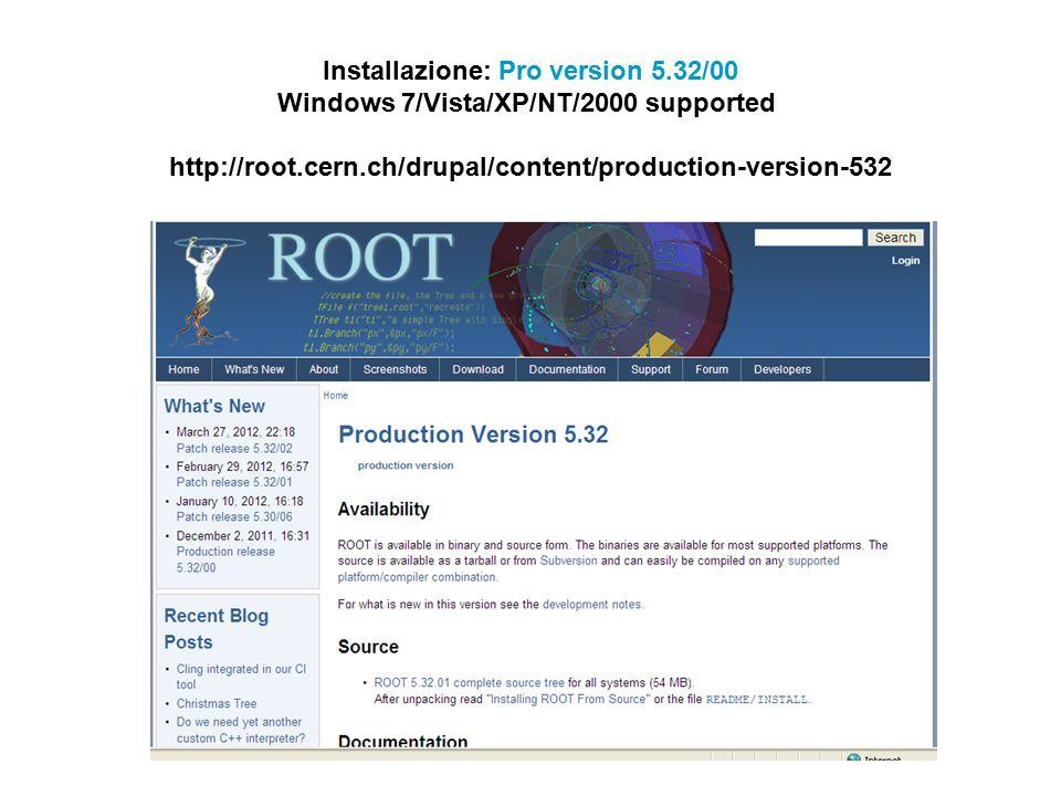 2) Untar and install $ tar zxvf root_v5.32.01.source.tar.gz Verrà creata una cartella root $ cd root $./configure --help $./configure [ ] $ (g)make 3) Esporta le variabili d'ambiente $ export ROOTSYS= /root $ export PATH=$ROOTSYS/bin:$PATH $ export LD_LIBRARY_PATH=$ROOTSYS/lib:$LD_LIBRARY_PATH