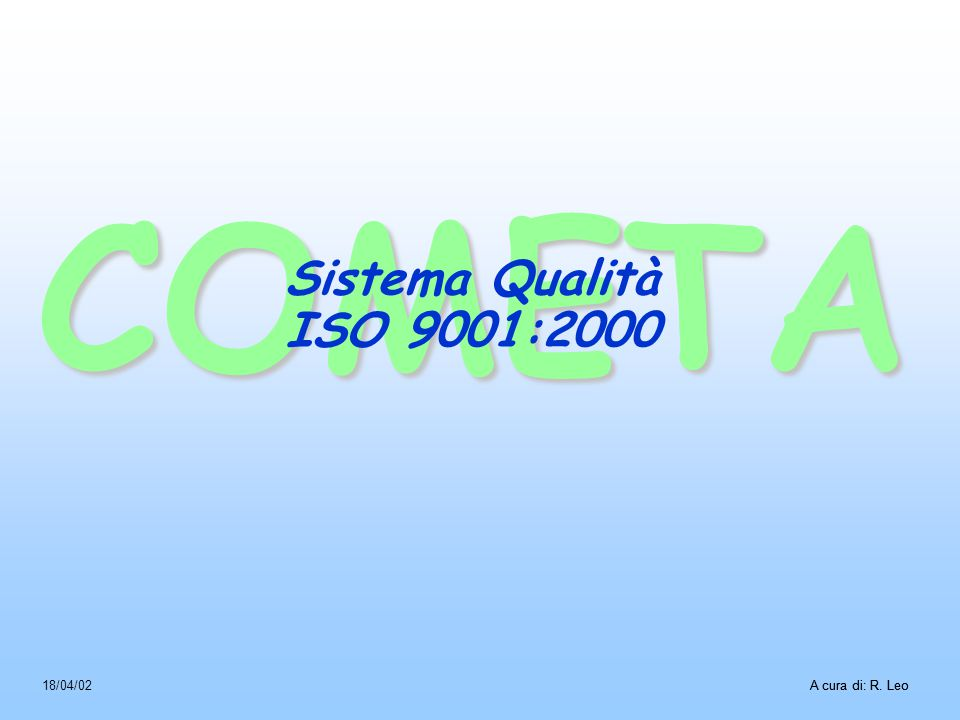COMETA A cura di: R. Leo18/04/02A cura di: R. Leo Sistema Qualità ISO 9001:2000