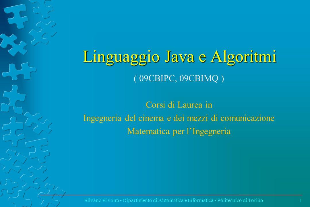 Linguaggio Java e Algoritmi ( 09CBIPC, 09CBIMQ ) Corsi di Laurea in Ingegneria del cinema e dei mezzi di comunicazione Matematica per l'Ingegneria Silvano Rivoira - Dipartimento di Automatica e Informatica - Politecnico di Torino1