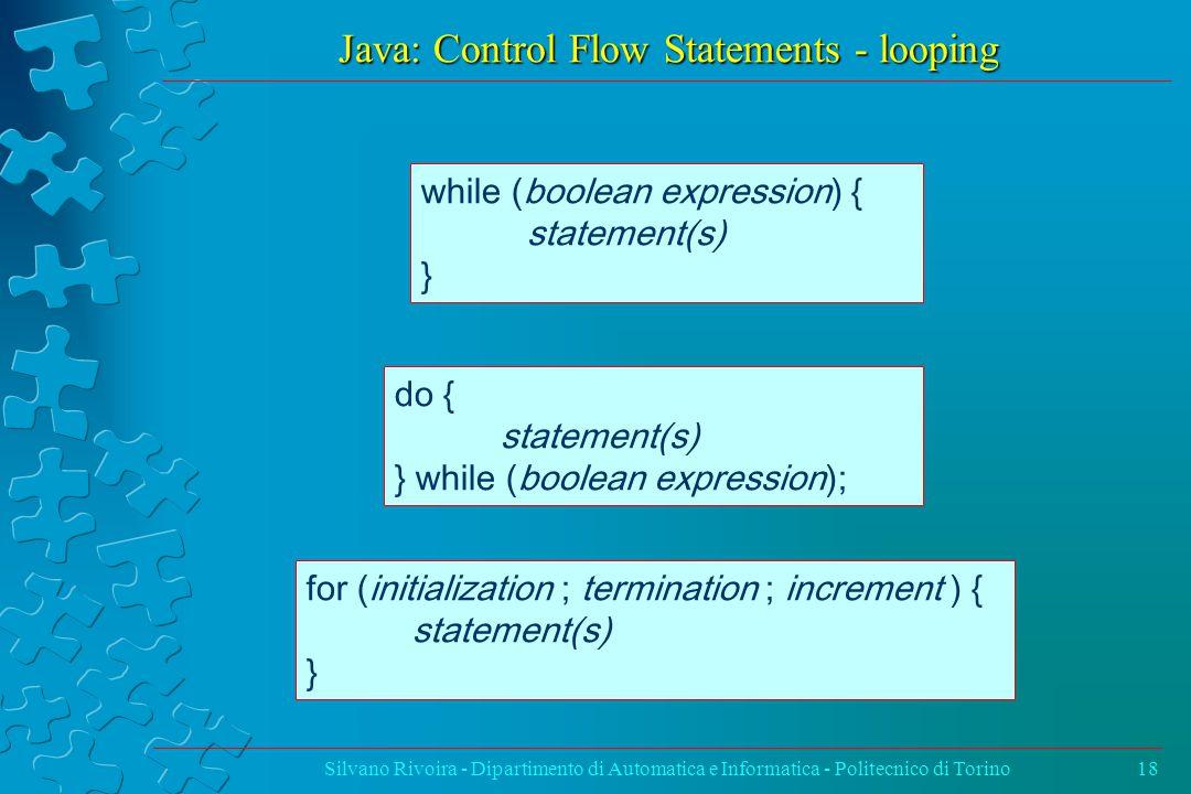 Java: Control Flow Statements - looping Silvano Rivoira - Dipartimento di Automatica e Informatica - Politecnico di Torino18 while (boolean expression) { statement(s) } do { statement(s) } while (boolean expression); for (initialization ; termination ; increment ) { statement(s) }