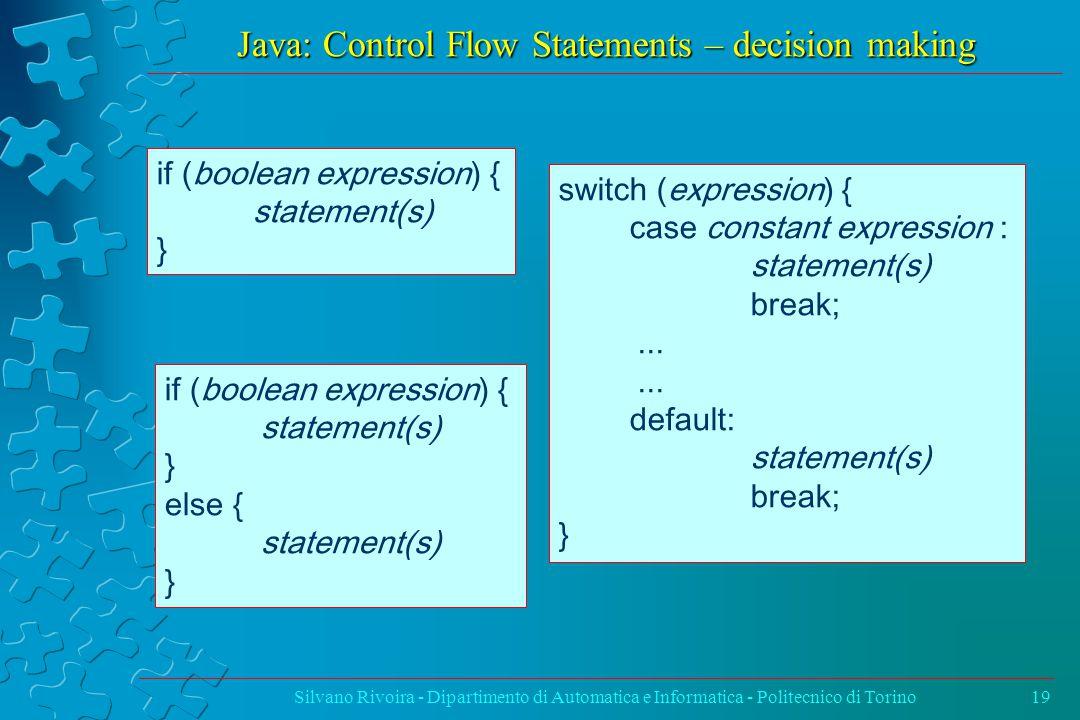 Java: Control Flow Statements – decision making Silvano Rivoira - Dipartimento di Automatica e Informatica - Politecnico di Torino19 if (boolean expression) { statement(s) } if (boolean expression) { statement(s) } else { statement(s) } switch (expression) { case constant expression : statement(s) break;...