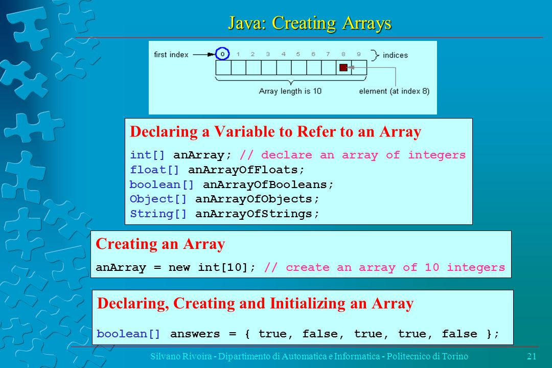Java: Creating Arrays Silvano Rivoira - Dipartimento di Automatica e Informatica - Politecnico di Torino21 Declaring a Variable to Refer to an Array int[] anArray; // declare an array of integers float[] anArrayOfFloats; boolean[] anArrayOfBooleans; Object[] anArrayOfObjects; String[] anArrayOfStrings; Creating an Array anArray = new int[10]; // create an array of 10 integers Declaring, Creating and Initializing an Array boolean[] answers = { true, false, true, true, false };