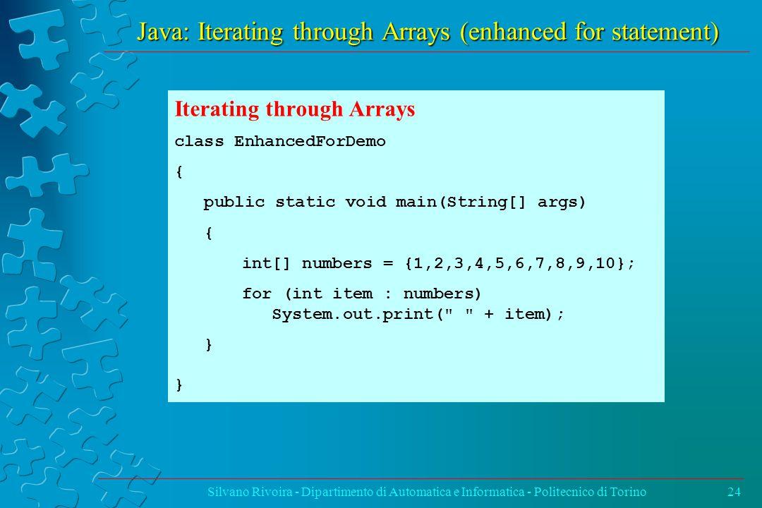 Java: Iterating through Arrays (enhanced for statement) Silvano Rivoira - Dipartimento di Automatica e Informatica - Politecnico di Torino24 Iterating