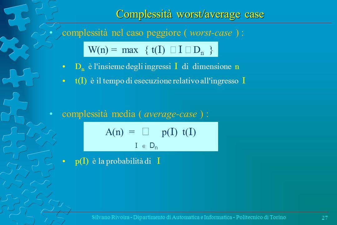 Complessità worst/average case complessità nel caso peggiore ( worst-case ) : D n è l insieme degli ingressi I di dimensione n t (I ) è il tempo di esecuzione relativo all ingresso I complessità media ( average-case ) : p( I ) è la probabilità di I Silvano Rivoira - Dipartimento di Automatica e Informatica - Politecnico di Torino 27 W(n) = max { t( I )  I  D n } A(n) =  p( I ) t( I ) I  D n