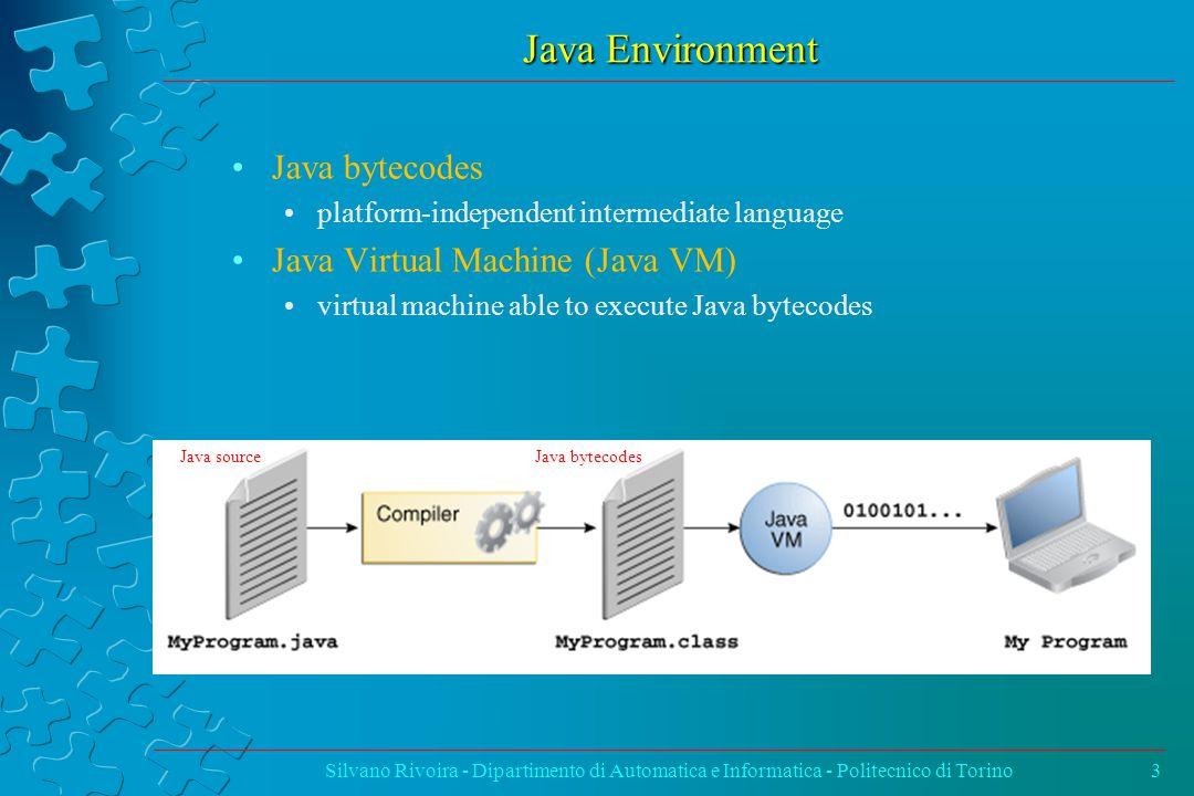 Java Environment Silvano Rivoira - Dipartimento di Automatica e Informatica - Politecnico di Torino3 Java bytecodes platform-independent intermediate language Java Virtual Machine (Java VM) virtual machine able to execute Java bytecodes Java bytecodesJava source