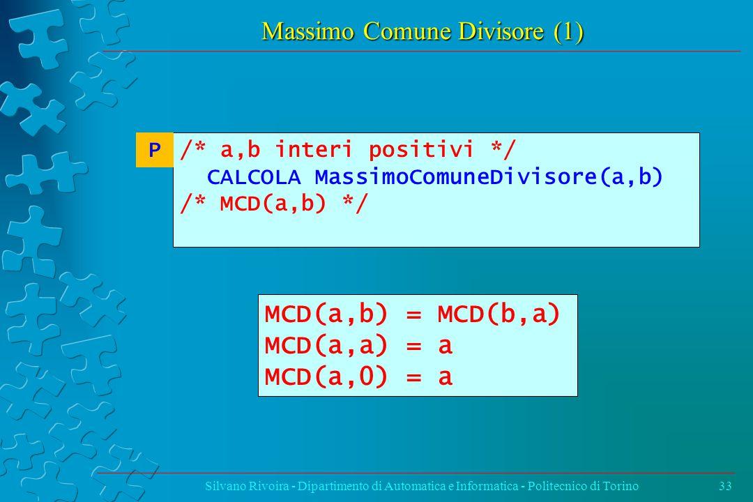 Massimo Comune Divisore (1) Silvano Rivoira - Dipartimento di Automatica e Informatica - Politecnico di Torino33 MCD(a,b) = MCD(b,a) MCD(a,a) = a MCD(a,0) = a /* a,b interi positivi */ CALCOLA MassimoComuneDivisore(a,b) /* MCD(a,b) */ P