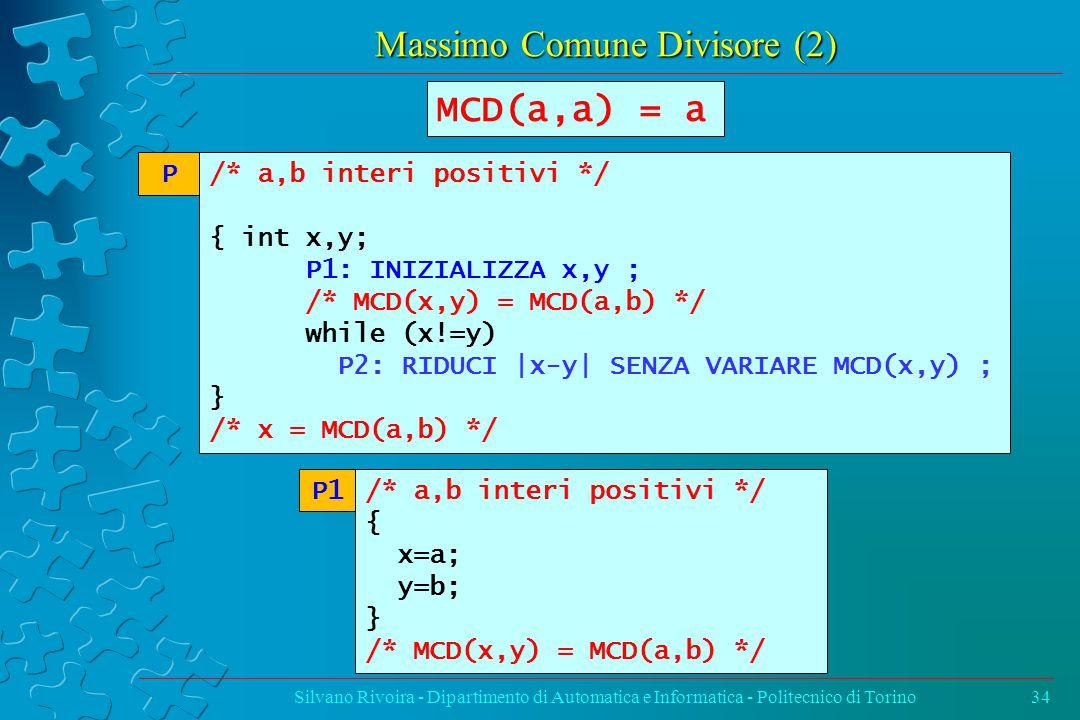 Massimo Comune Divisore (2) Silvano Rivoira - Dipartimento di Automatica e Informatica - Politecnico di Torino34 /* a,b interi positivi */ { int x,y; P1: INIZIALIZZA x,y ; /* MCD(x,y) = MCD(a,b) */ while (x!=y) P2: RIDUCI |x-y| SENZA VARIARE MCD(x,y) ; } /* x = MCD(a,b) */ P MCD(a,a) = a /* a,b interi positivi */ { x=a; y=b; } /* MCD(x,y) = MCD(a,b) */ P1