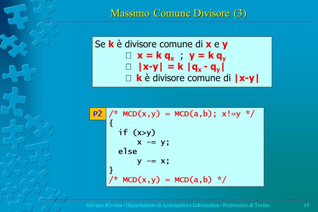 Massimo Comune Divisore (3) Silvano Rivoira - Dipartimento di Automatica e Informatica - Politecnico di Torino35 /* MCD(x,y) = MCD(a,b); x!=y */ { if (x>y) x -= y; else y -= x; } /* MCD(x,y) = MCD(a,b) */ P2 Se k è divisore comune di x e y  x = k q x ; y = k q y  |x-y| = k |q x - q y |  k è divisore comune di |x-y|
