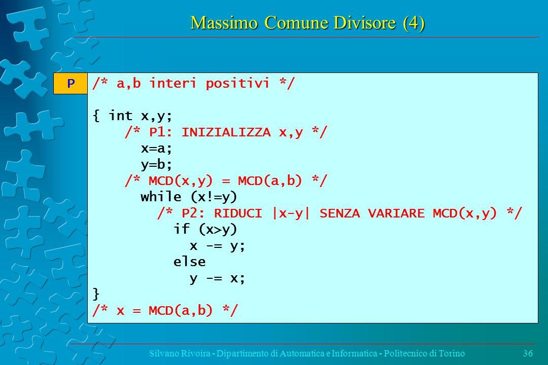 Massimo Comune Divisore (4) Silvano Rivoira - Dipartimento di Automatica e Informatica - Politecnico di Torino36 /* a,b interi positivi */ { int x,y; /* P1: INIZIALIZZA x,y */ x=a; y=b; /* MCD(x,y) = MCD(a,b) */ while (x!=y) /* P2: RIDUCI |x-y| SENZA VARIARE MCD(x,y) */ if (x>y) x -= y; else y -= x; } /* x = MCD(a,b) */ P