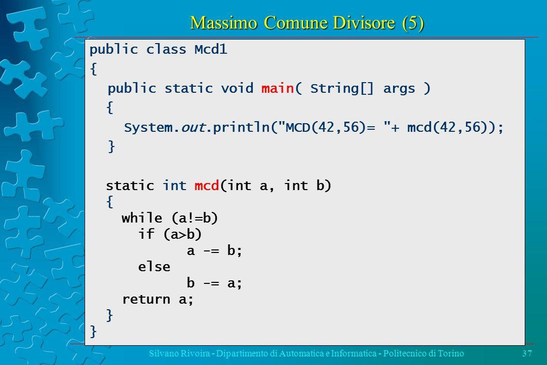 Massimo Comune Divisore (5) Silvano Rivoira - Dipartimento di Automatica e Informatica - Politecnico di Torino37 public class Mcd1 { public static void main( String[] args ) { System.out.println( MCD(42,56)= + mcd(42,56)); } static int mcd(int a, int b) { while (a!=b) if (a>b) a -= b; else b -= a; return a; }