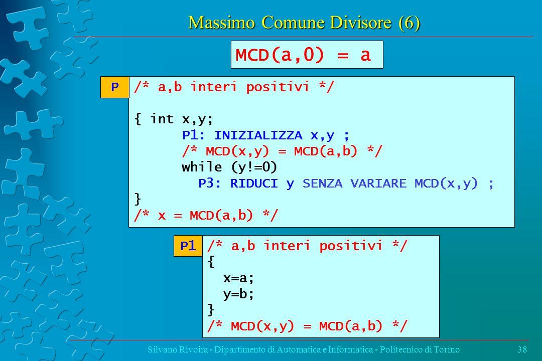 Massimo Comune Divisore (6) Silvano Rivoira - Dipartimento di Automatica e Informatica - Politecnico di Torino38 /* a,b interi positivi */ { int x,y; P1: INIZIALIZZA x,y ; /* MCD(x,y) = MCD(a,b) */ while (y!=0) P3: RIDUCI y SENZA VARIARE MCD(x,y) ; } /* x = MCD(a,b) */ P MCD(a,0) = a /* a,b interi positivi */ { x=a; y=b; } /* MCD(x,y) = MCD(a,b) */ P1