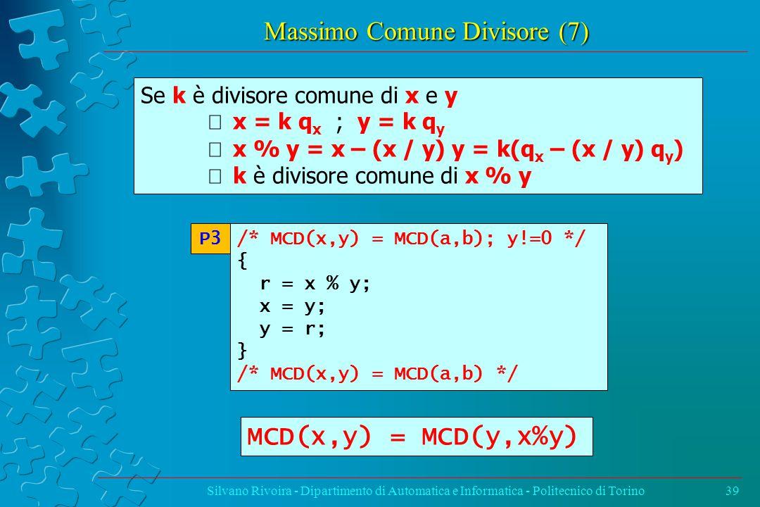 Massimo Comune Divisore (7) Silvano Rivoira - Dipartimento di Automatica e Informatica - Politecnico di Torino39 /* MCD(x,y) = MCD(a,b); y!=0 */ { r = x % y; x = y; y = r; } /* MCD(x,y) = MCD(a,b) */ P3 Se k è divisore comune di x e y  x = k q x ; y = k q y  x % y = x – (x / y) y = k(q x – (x / y) q y )  k è divisore comune di x % y MCD(x,y) = MCD(y,x%y)