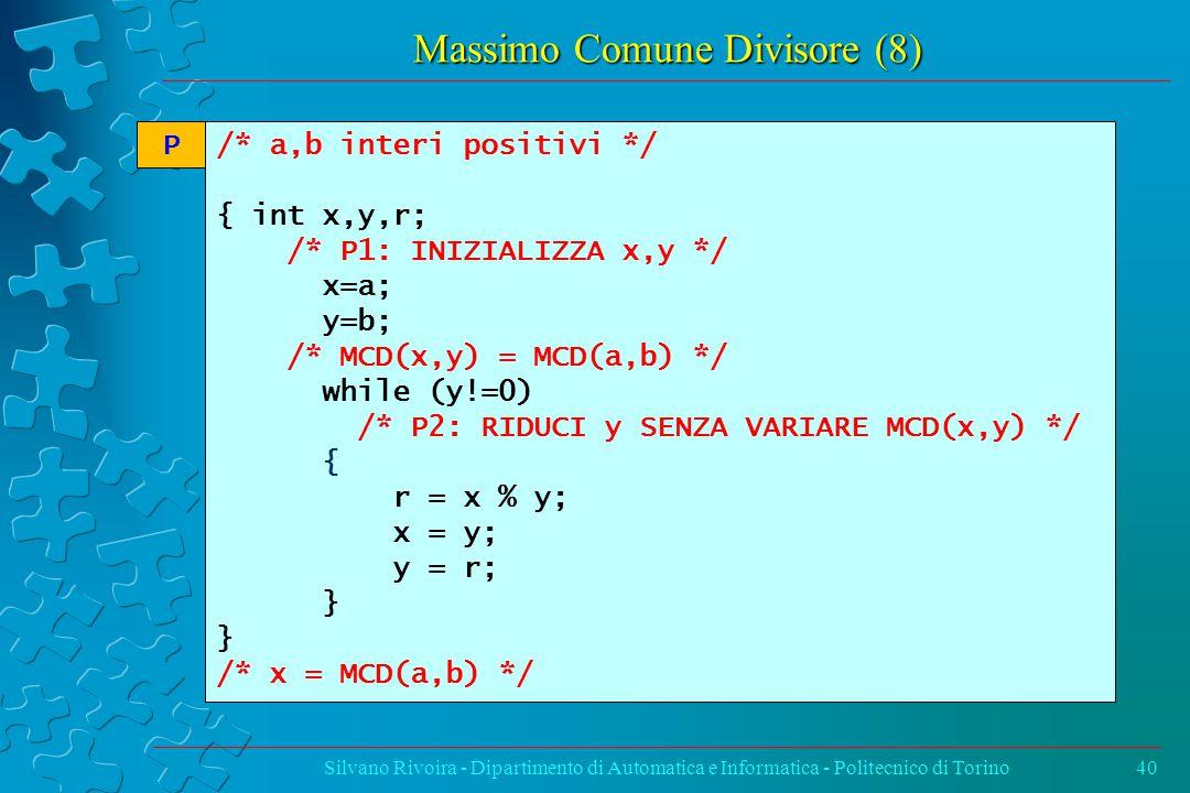Massimo Comune Divisore (8) Silvano Rivoira - Dipartimento di Automatica e Informatica - Politecnico di Torino40 /* a,b interi positivi */ { int x,y,r; /* P1: INIZIALIZZA x,y */ x=a; y=b; /* MCD(x,y) = MCD(a,b) */ while (y!=0) /* P2: RIDUCI y SENZA VARIARE MCD(x,y) */ { r = x % y; x = y; y = r; } /* x = MCD(a,b) */ P