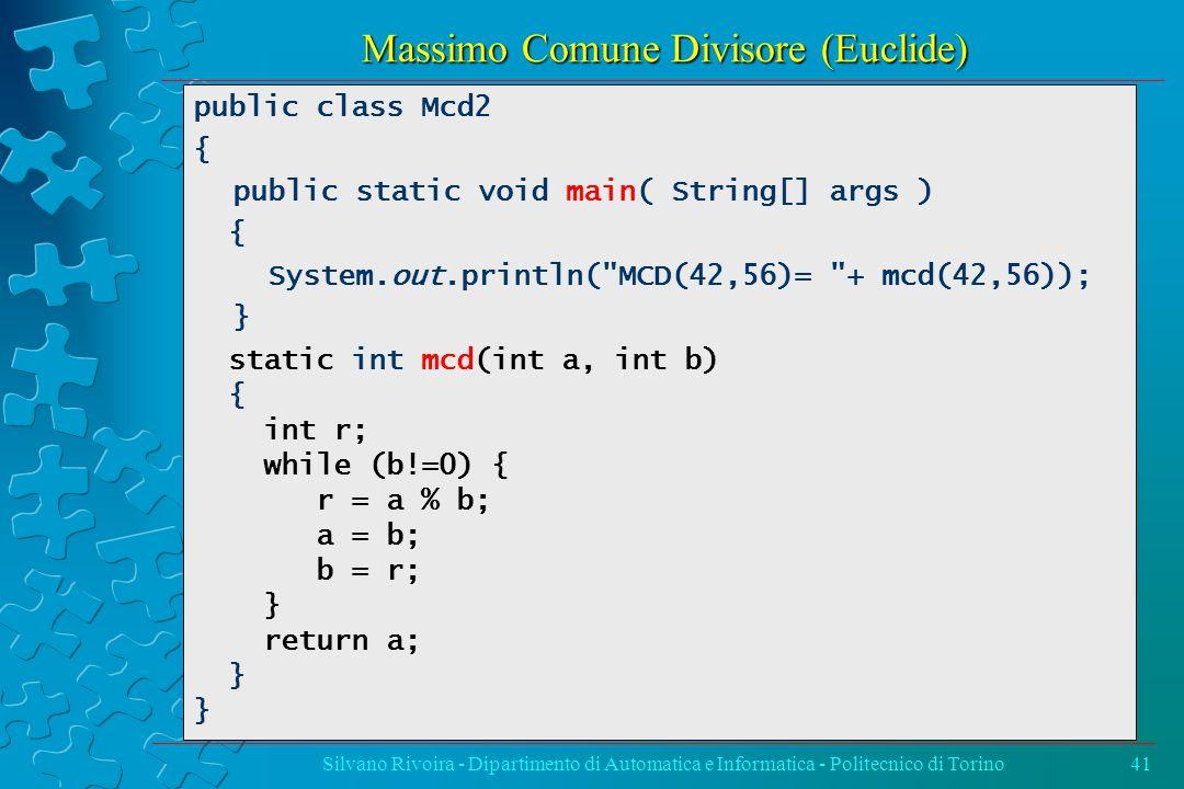 Massimo Comune Divisore (Euclide) Silvano Rivoira - Dipartimento di Automatica e Informatica - Politecnico di Torino41 public class Mcd2 { public static void main( String[] args ) { System.out.println( MCD(42,56)= + mcd(42,56)); } static int mcd(int a, int b) { int r; while (b!=0) { r = a % b; a = b; b = r; } return a; }