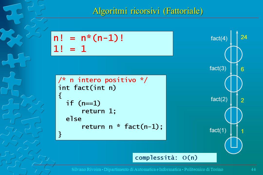Algoritmi ricorsivi (Fattoriale) Silvano Rivoira - Dipartimento di Automatica e Informatica - Politecnico di Torino44 /* n intero positivo */ int fact(int n) { if (n==1) return 1; else return n * fact(n-1); } n.
