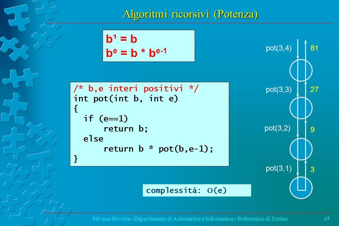 Algoritmi ricorsivi (Potenza) Silvano Rivoira - Dipartimento di Automatica e Informatica - Politecnico di Torino45 b¹ = b b e = b * b e-1 /* b,e interi positivi */ int pot(int b, int e) { if (e==1) return b; else return b * pot(b,e-1); } complessità:  (e) pot(3,4) pot(3,3) pot(3,2) pot(3,1) 81 27 9 3