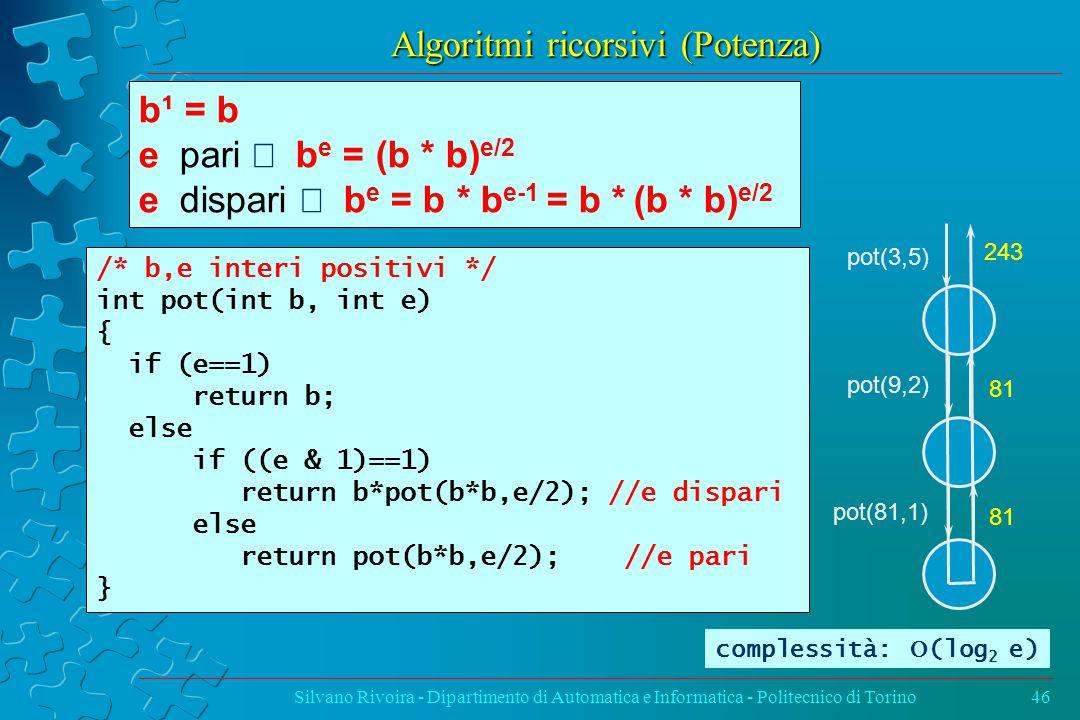 Algoritmi ricorsivi (Potenza) Silvano Rivoira - Dipartimento di Automatica e Informatica - Politecnico di Torino46 /* b,e interi positivi */ int pot(int b, int e) { if (e==1) return b; else if ((e & 1)==1) return b*pot(b*b,e/2); //e dispari else return pot(b*b,e/2); //e pari } b¹ = b e pari  b e = (b * b) e/2 e dispari  b e = b * b e-1 = b * (b * b) e/2 pot(3,5) pot(9,2) pot(81,1) 243 81 complessità:  (log 2 e)