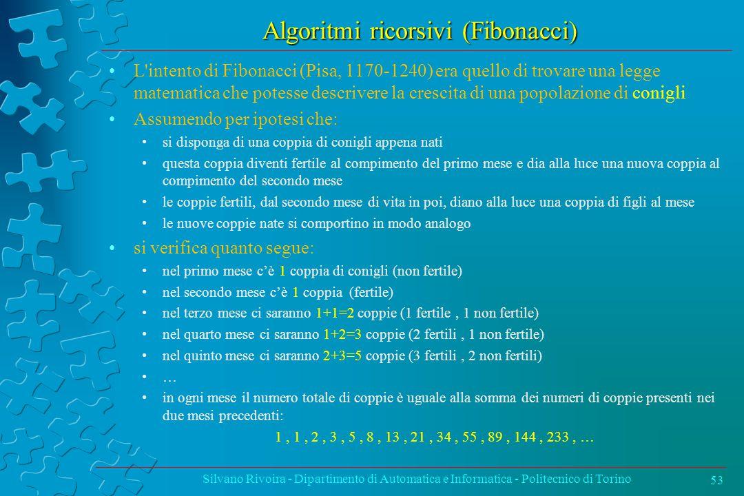 Algoritmi ricorsivi (Fibonacci) L intento di Fibonacci (Pisa, 1170-1240) era quello di trovare una legge matematica che potesse descrivere la crescita di una popolazione di conigli Assumendo per ipotesi che: si disponga di una coppia di conigli appena nati questa coppia diventi fertile al compimento del primo mese e dia alla luce una nuova coppia al compimento del secondo mese le coppie fertili, dal secondo mese di vita in poi, diano alla luce una coppia di figli al mese le nuove coppie nate si comportino in modo analogo si verifica quanto segue: nel primo mese c'è 1 coppia di conigli (non fertile) nel secondo mese c'è 1 coppia (fertile) nel terzo mese ci saranno 1+1=2 coppie (1 fertile, 1 non fertile) nel quarto mese ci saranno 1+2=3 coppie (2 fertili, 1 non fertile) nel quinto mese ci saranno 2+3=5 coppie (3 fertili, 2 non fertili) … in ogni mese il numero totale di coppie è uguale alla somma dei numeri di coppie presenti nei due mesi precedenti: 1, 1, 2, 3, 5, 8, 13, 21, 34, 55, 89, 144, 233, … Silvano Rivoira - Dipartimento di Automatica e Informatica - Politecnico di Torino 53