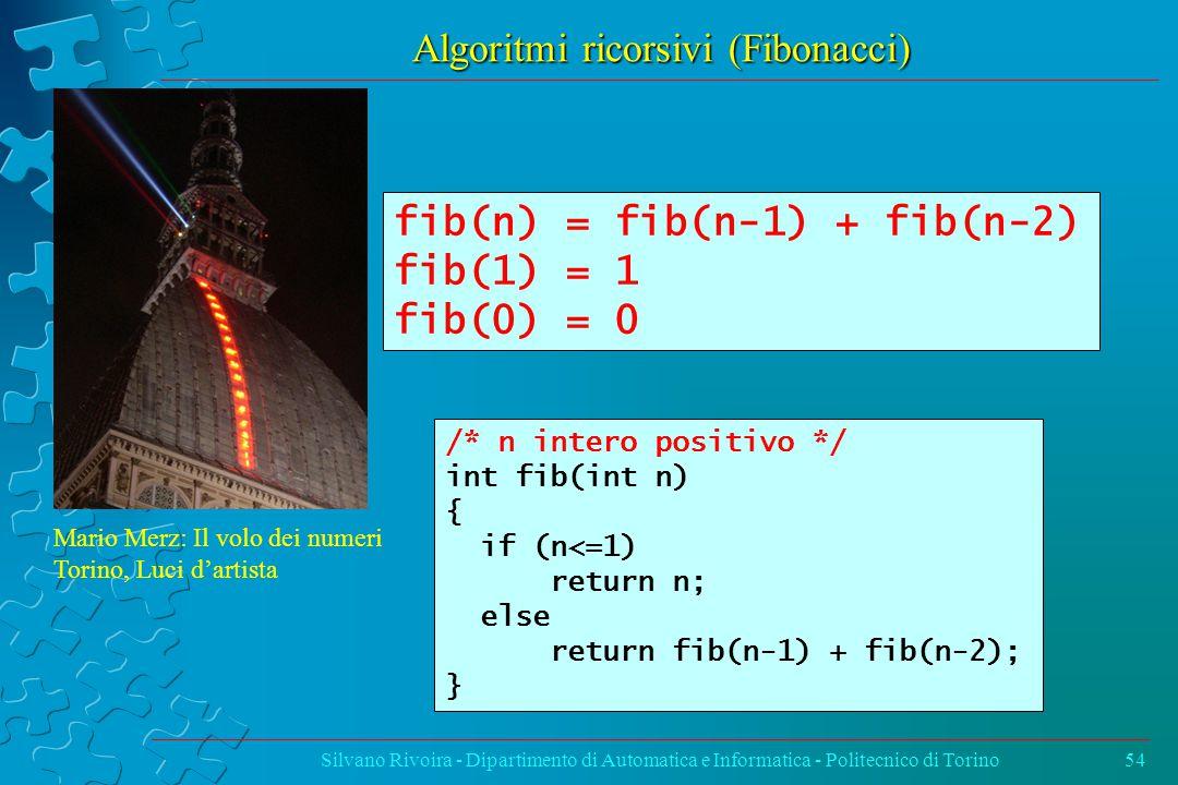 Algoritmi ricorsivi (Fibonacci) Silvano Rivoira - Dipartimento di Automatica e Informatica - Politecnico di Torino54 /* n intero positivo */ int fib(int n) { if (n<=1) return n; else return fib(n-1) + fib(n-2); } fib(n) = fib(n-1) + fib(n-2) fib(1) = 1 fib(0) = 0 Mario Merz: Il volo dei numeri Torino, Luci d'artista