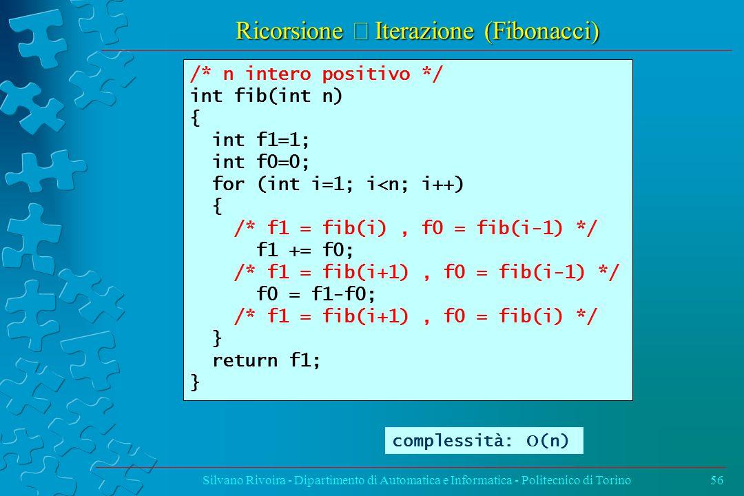 Ricorsione  Iterazione (Fibonacci) Silvano Rivoira - Dipartimento di Automatica e Informatica - Politecnico di Torino56 /* n intero positivo */ int fib(int n) { int f1=1; int f0=0; for (int i=1; i<n; i++) { /* f1 = fib(i), f0 = fib(i-1) */ f1 += f0; /* f1 = fib(i+1), f0 = fib(i-1) */ f0 = f1-f0; /* f1 = fib(i+1), f0 = fib(i) */ } return f1; } complessità:  (n)