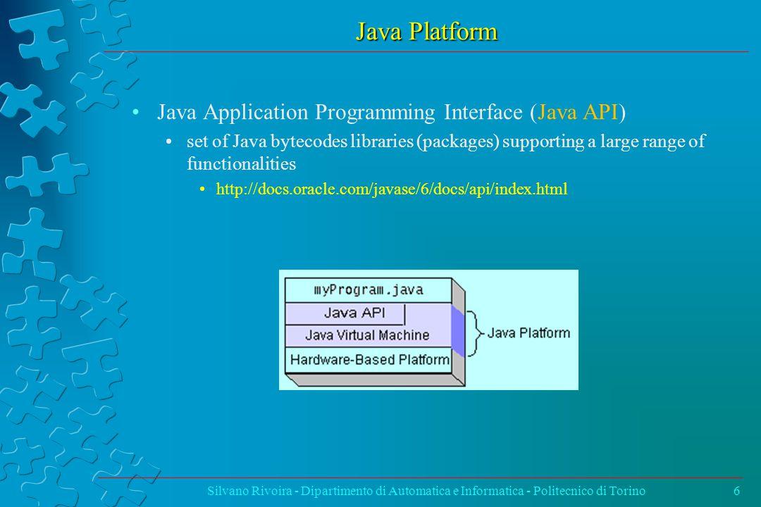 Java Platform Silvano Rivoira - Dipartimento di Automatica e Informatica - Politecnico di Torino6 Java Application Programming Interface (Java API) set of Java bytecodes libraries (packages) supporting a large range of functionalities http://docs.oracle.com/javase/6/docs/api/index.html