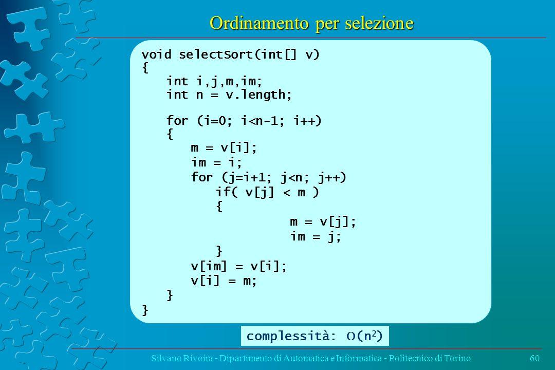 Ordinamento per selezione Silvano Rivoira - Dipartimento di Automatica e Informatica - Politecnico di Torino60 void selectSort(int[] v) { int i,j,m,im; int n = v.length; for (i=0; i<n-1; i++) { m = v[i]; im = i; for (j=i+1; j<n; j++) if( v[j] < m ) { m = v[j]; im = j; } v[im] = v[i]; v[i] = m; } complessità:  (n 2 )