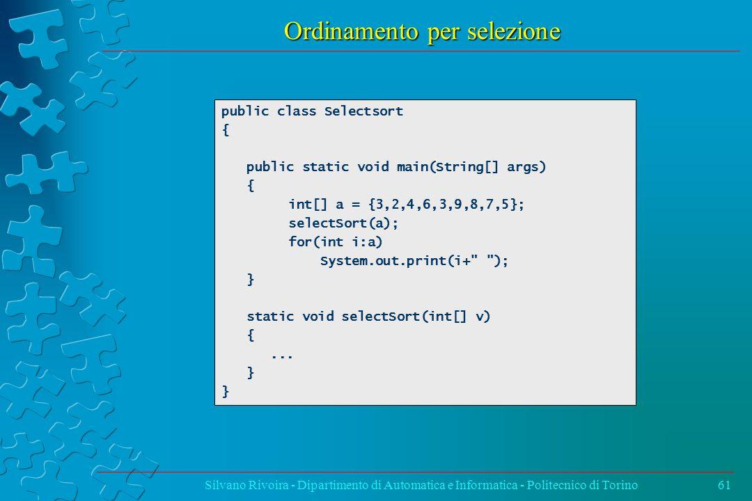 Ordinamento per selezione Silvano Rivoira - Dipartimento di Automatica e Informatica - Politecnico di Torino61 public class Selectsort { public static void main(String[] args) { int[] a = {3,2,4,6,3,9,8,7,5}; selectSort(a); for(int i:a) System.out.print(i+ ); } static void selectSort(int[] v) {...