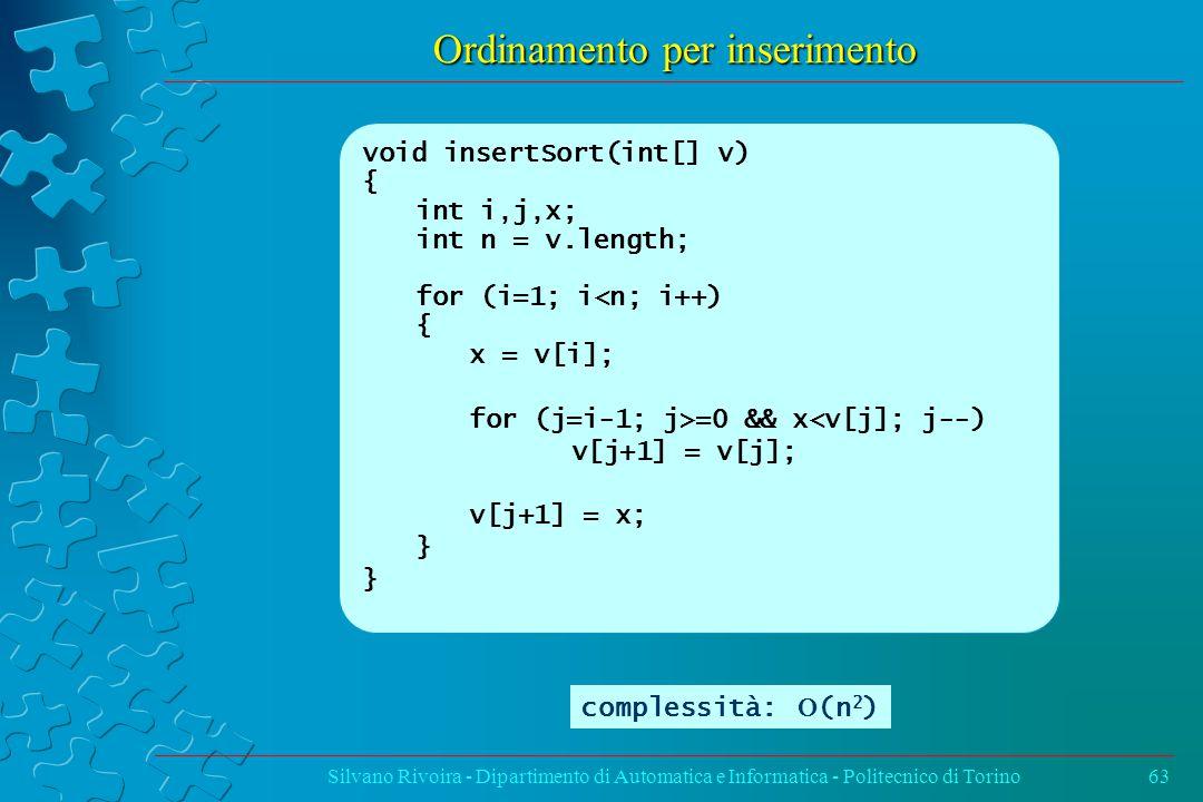 Ordinamento per inserimento Silvano Rivoira - Dipartimento di Automatica e Informatica - Politecnico di Torino63 void insertSort(int[] v) { int i,j,x; int n = v.length; for (i=1; i<n; i++) { x = v[i]; for (j=i-1; j>=0 && x<v[j]; j--) v[j+1] = v[j]; v[j+1] = x; } complessità:  (n 2 )