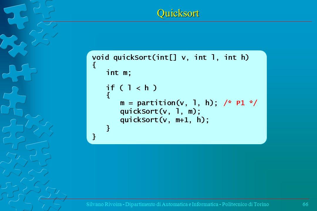 Quicksort Silvano Rivoira - Dipartimento di Automatica e Informatica - Politecnico di Torino66 void quickSort(int[] v, int l, int h) { int m; if ( l < h ) { m = partition(v, l, h); /* P1 */ quickSort(v, l, m); quickSort(v, m+1, h); }