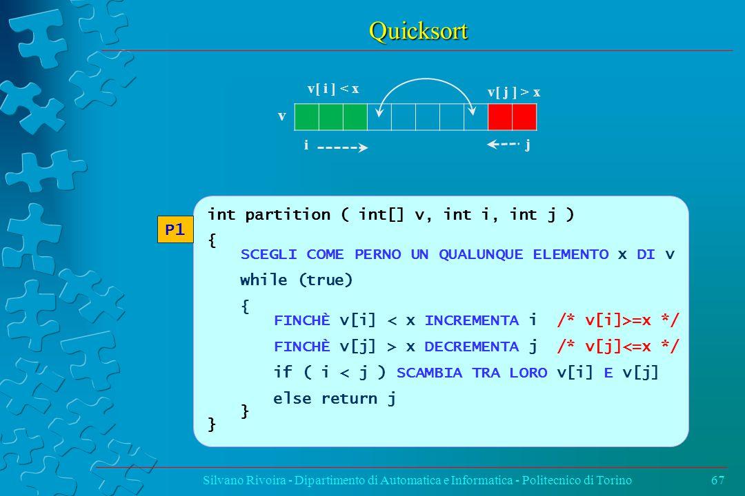 Quicksort Silvano Rivoira - Dipartimento di Automatica e Informatica - Politecnico di Torino67 int partition ( int[] v, int i, int j ) { SCEGLI COME PERNO UN QUALUNQUE ELEMENTO x DI v while (true) { FINCHÈ v[i] =x */ FINCHÈ v[j] > x DECREMENTA j /* v[j]<=x */ if ( i < j ) SCAMBIA TRA LORO v[i] E v[j] else return j } P1 v i j v[ i ] < x v[ j ] > x