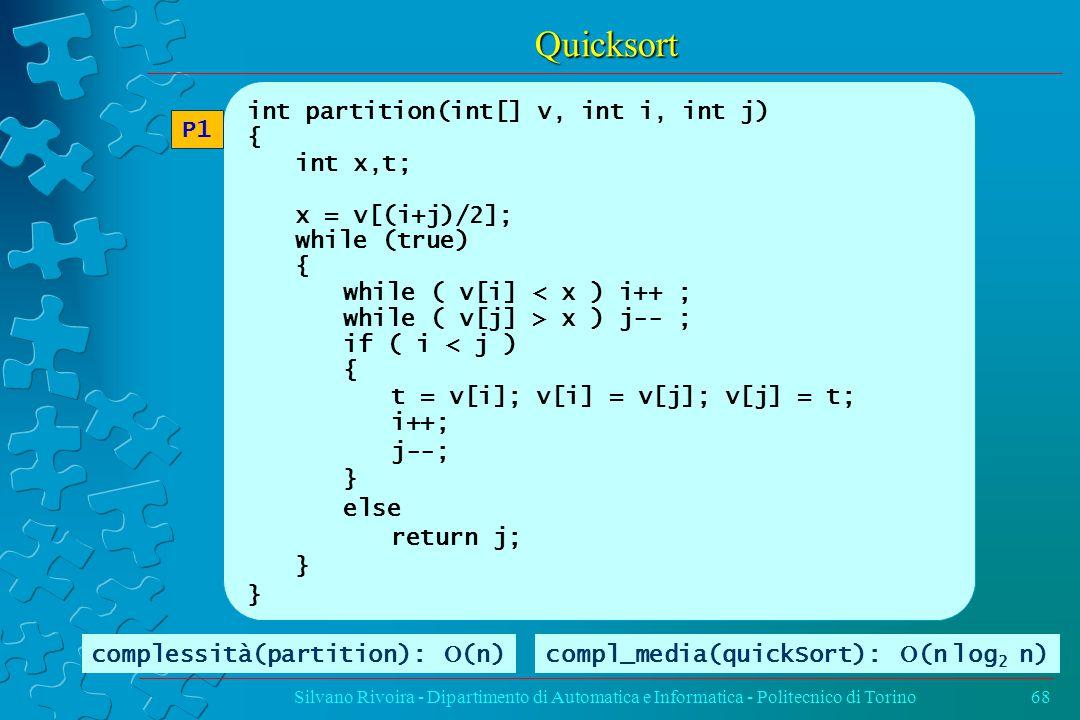 Quicksort Silvano Rivoira - Dipartimento di Automatica e Informatica - Politecnico di Torino68 int partition(int[] v, int i, int j) { int x,t; x = v[(i+j)/2]; while (true) { while ( v[i] < x ) i++ ; while ( v[j] > x ) j-- ; if ( i < j ) { t = v[i]; v[i] = v[j]; v[j] = t; i++; j--; } else return j; } P1 complessità(partition):  (n)compl_media(quickSort):  (n  log 2 n)