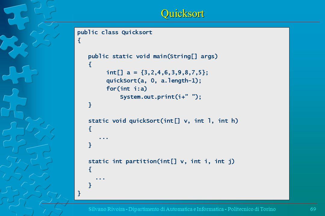 Quicksort Silvano Rivoira - Dipartimento di Automatica e Informatica - Politecnico di Torino69 public class Quicksort { public static void main(String[] args) { int[] a = {3,2,4,6,3,9,8,7,5}; quickSort(a, 0, a.length-1); for(int i:a) System.out.print(i+ ); } static void quickSort(int[] v, int l, int h) {...