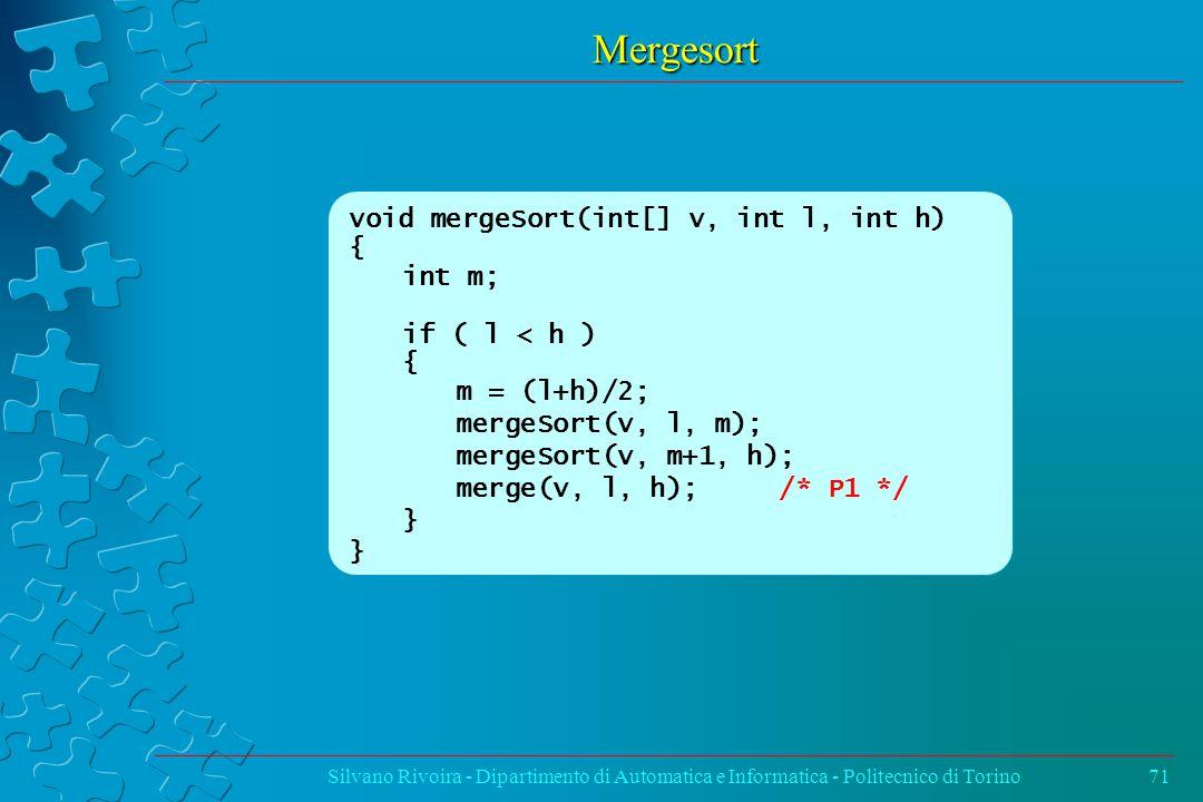Mergesort Silvano Rivoira - Dipartimento di Automatica e Informatica - Politecnico di Torino71 void mergeSort(int[] v, int l, int h) { int m; if ( l < h ) { m = (l+h)/2; mergeSort(v, l, m); mergeSort(v, m+1, h); merge(v, l, h); /* P1 */ }