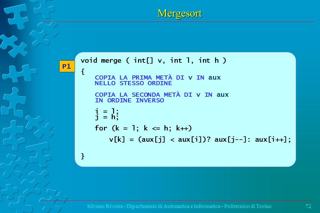 Mergesort Silvano Rivoira - Dipartimento di Automatica e Informatica - Politecnico di Torino72 void merge ( int[] v, int l, int h ) { COPIA LA PRIMA METÀ DI v IN aux NELLO STESSO ORDINE COPIA LA SECONDA METÀ DI v IN aux IN ORDINE INVERSO i = l; j = h; for (k = l; k <= h; k++) v[k] = (aux[j] < aux[i]).