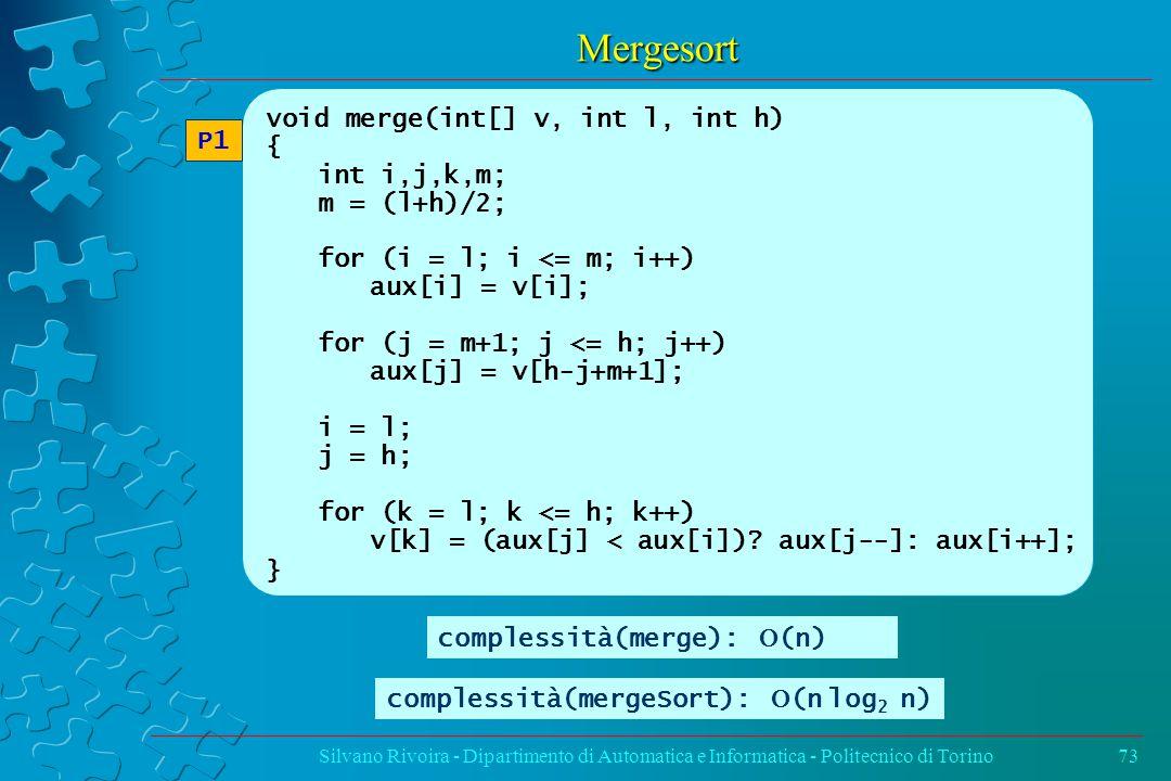 Mergesort Silvano Rivoira - Dipartimento di Automatica e Informatica - Politecnico di Torino73 void merge(int[] v, int l, int h) { int i,j,k,m; m = (l+h)/2; for (i = l; i <= m; i++) aux[i] = v[i]; for (j = m+1; j <= h; j++) aux[j] = v[h-j+m+1]; i = l; j = h; for (k = l; k <= h; k++) v[k] = (aux[j] < aux[i]).